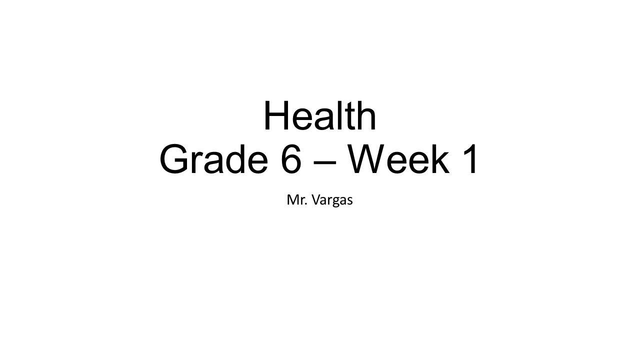 Health Grade 6 – Week 1 Mr. Vargas