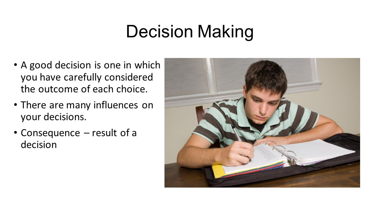 Decision Making A good decision is one in which you have carefully considered the outcome of each choice.
