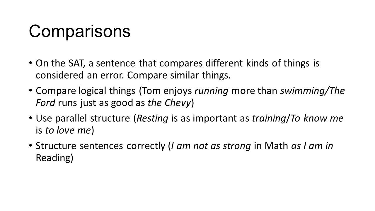 Comparisons On the SAT, a sentence that compares different kinds of things is considered an error. Compare similar things. Compare logical things (Tom