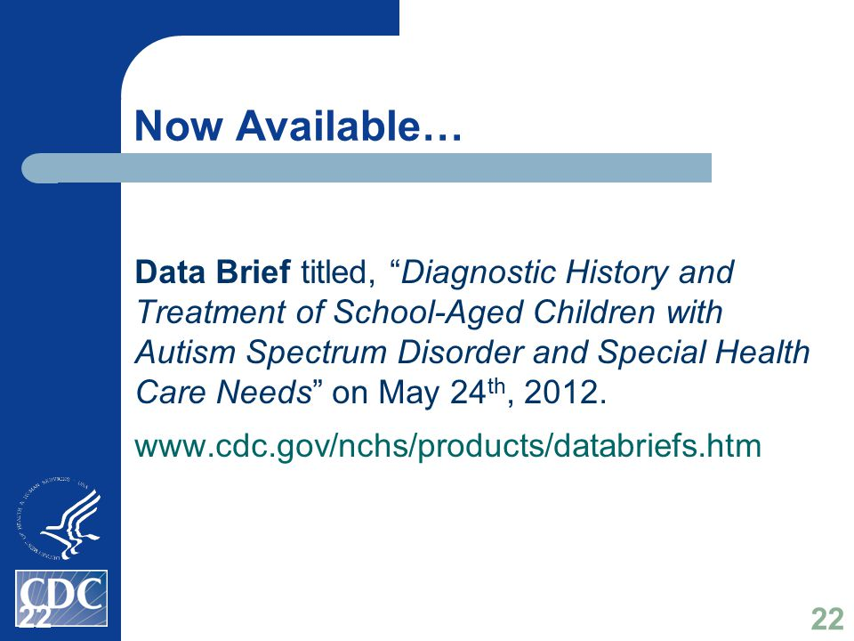 Now Available… Data Brief titled, Diagnostic History and Treatment of School-Aged Children with Autism Spectrum Disorder and Special Health Care Needs on May 24 th, 2012.