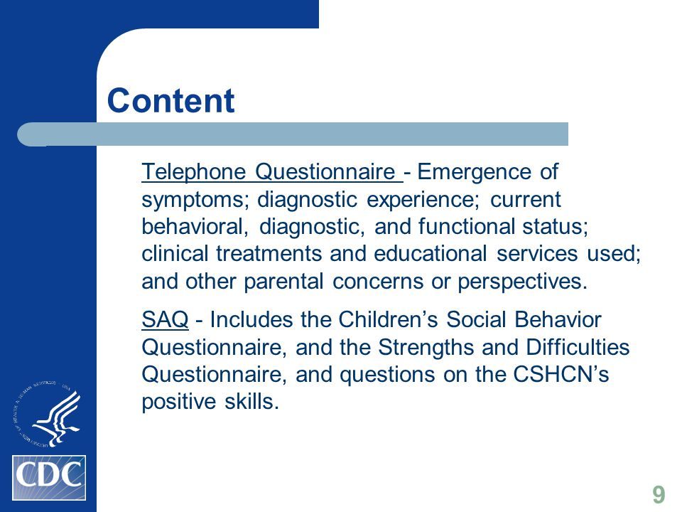 Content Telephone Questionnaire - Emergence of symptoms; diagnostic experience; current behavioral, diagnostic, and functional status; clinical treatments and educational services used; and other parental concerns or perspectives.