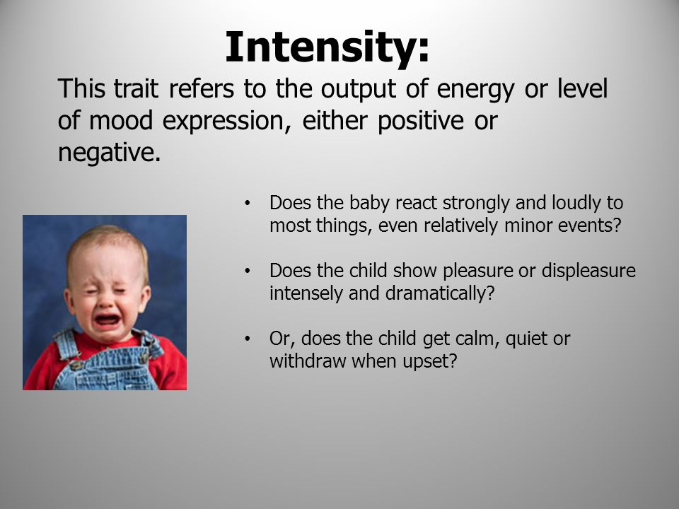 Intensity: Does the baby react strongly and loudly to most things, even relatively minor events? Does the child show pleasure or displeasure intensely