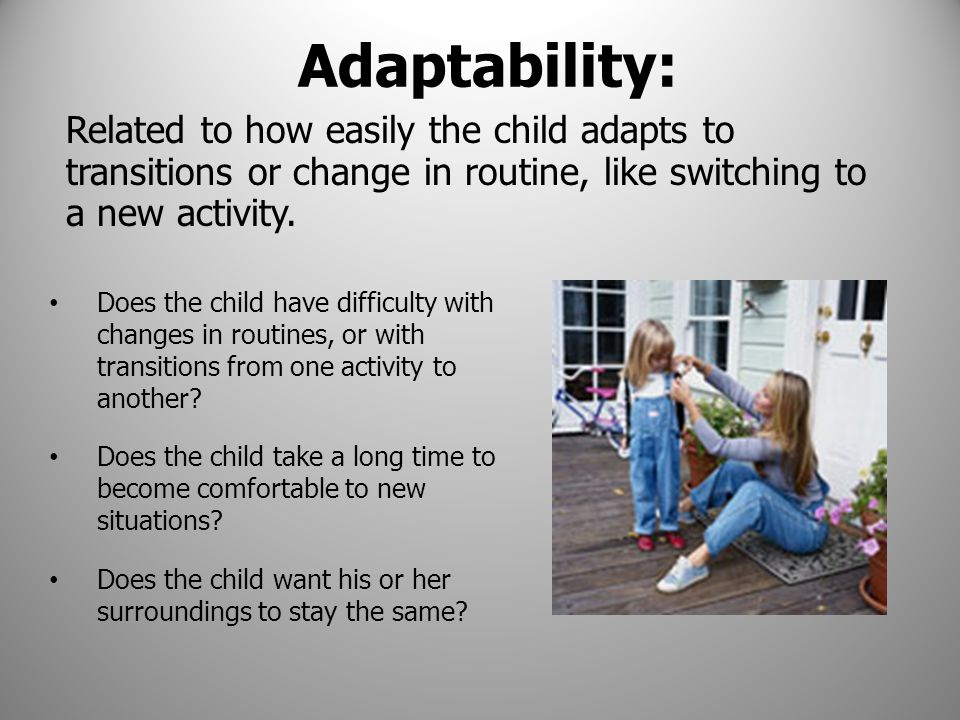 Adaptability: Does the child have difficulty with changes in routines, or with transitions from one activity to another? Does the child take a long ti