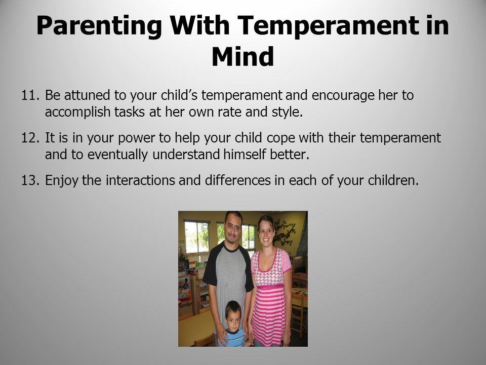 Parenting With Temperament in Mind 11.Be attuned to your child's temperament and encourage her to accomplish tasks at her own rate and style. 12.It is