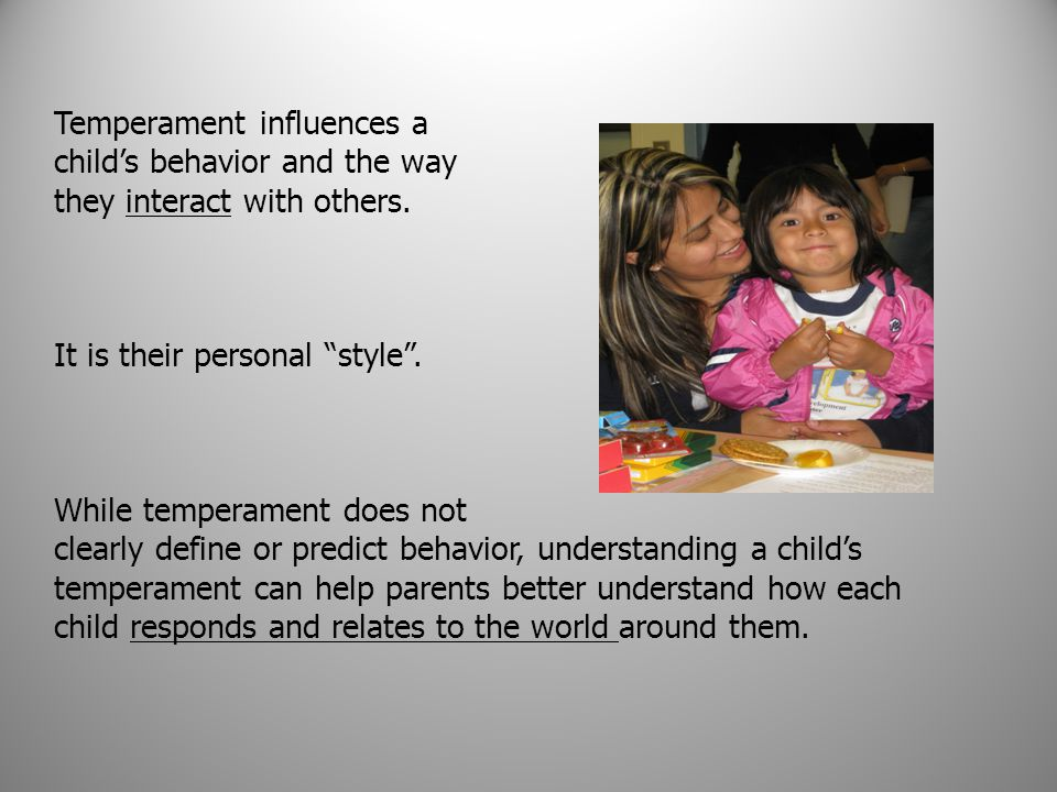 "Temperament influences a child's behavior and the way they interact with others. It is their personal ""style"". While temperament does not clearly defi"