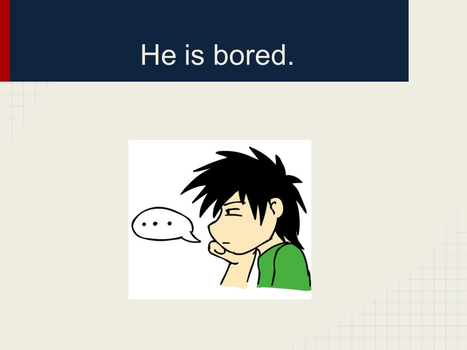He is bored.