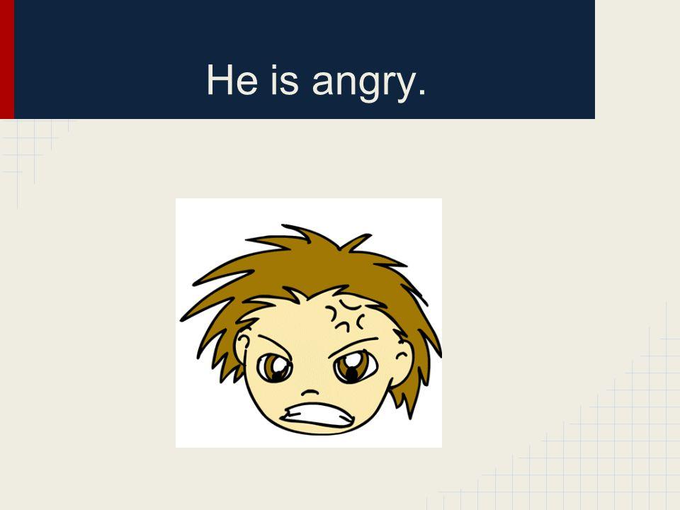 He is angry.