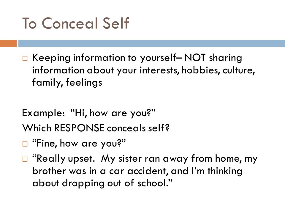 To Conceal Self  Keeping information to yourself– NOT sharing information about your interests, hobbies, culture, family, feelings Example: Hi, how are you Which RESPONSE conceals self.