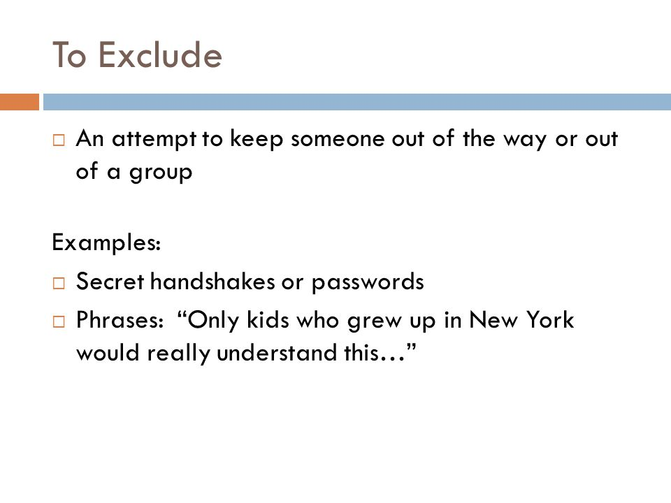 To Exclude  An attempt to keep someone out of the way or out of a group Examples:  Secret handshakes or passwords  Phrases: Only kids who grew up in New York would really understand this…