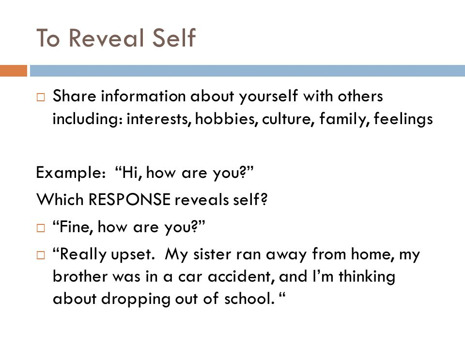 To Reveal Self  Share information about yourself with others including: interests, hobbies, culture, family, feelings Example: Hi, how are you Which RESPONSE reveals self.
