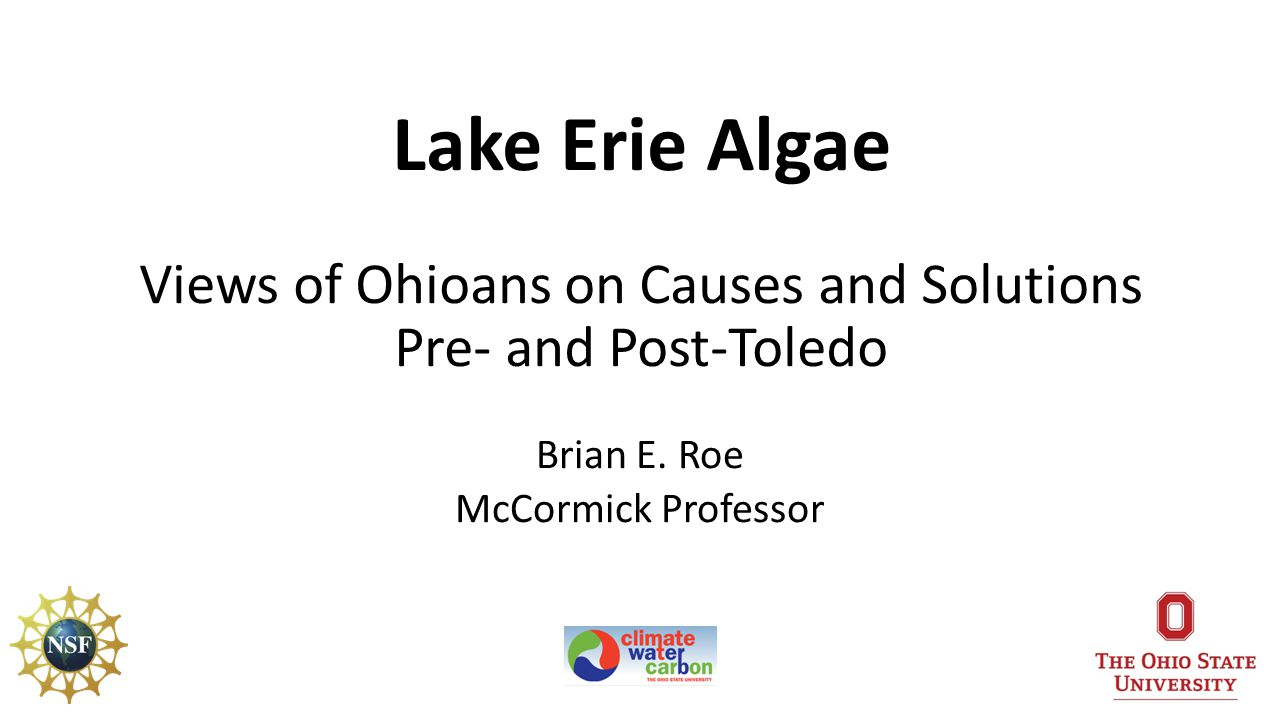 Ohio State Lake Erie Research National Science Foundation Dynamics of Coupled Natural-Human Systems Program OSU Climate, Water, & Carbon Initiative Field to Faucet Initiative Contributors to Today's Results Erik Nisbet (OSU School of Communications) Greg Howard (East Carolina University) 2Roe: Dean s Outlook, 12/1/14, Public Opinion Lake Erie Algae