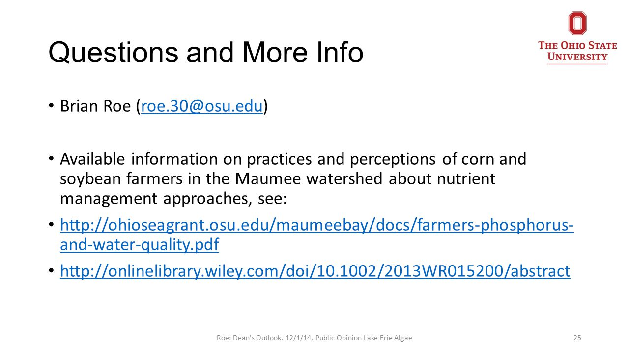 Questions and More Info Brian Roe (roe.30@osu.edu)roe.30@osu.edu Available information on practices and perceptions of corn and soybean farmers in the Maumee watershed about nutrient management approaches, see: http://ohioseagrant.osu.edu/maumeebay/docs/farmers-phosphorus- and-water-quality.pdf http://ohioseagrant.osu.edu/maumeebay/docs/farmers-phosphorus- and-water-quality.pdf http://onlinelibrary.wiley.com/doi/10.1002/2013WR015200/abstract 25Roe: Dean s Outlook, 12/1/14, Public Opinion Lake Erie Algae