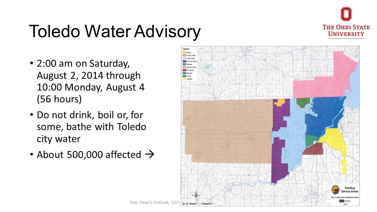 Toledo Water Advisory 2:00 am on Saturday, August 2, 2014 through 10:00 Monday, August 4 (56 hours) Do not drink, boil or, for some, bathe with Toledo city water About 500,000 affected  4Roe: Dean s Outlook, 12/1/14, Public Opinion Lake Erie Algae