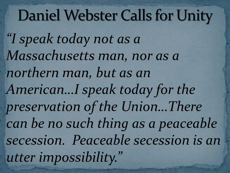I speak today not as a Massachusetts man, nor as a northern man, but as an American…I speak today for the preservation of the Union…There can be no such thing as a peaceable secession.