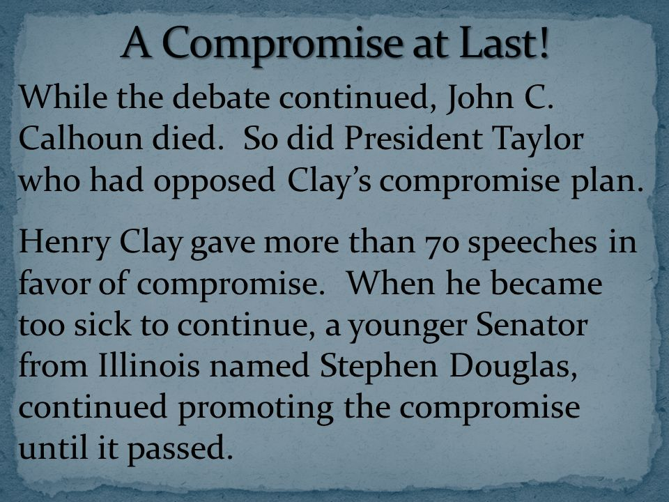 While the debate continued, John C. Calhoun died. So did President Taylor who had opposed Clay's compromise plan. Henry Clay gave more than 70 speeche