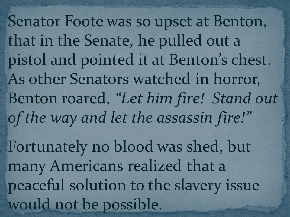 Senator Foote was so upset at Benton, that in the Senate, he pulled out a pistol and pointed it at Benton's chest.