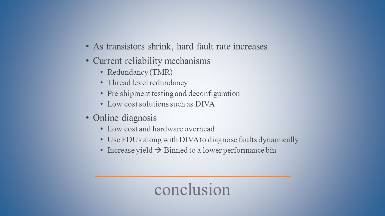 As transistors shrink, hard fault rate increases Current reliability mechanisms Redundancy (TMR) Thread level redundancy Pre shipment testing and deconfiguration Low cost solutions such as DIVA Online diagnosis Low cost and hardware overhead Use FDUs along with DIVA to diagnose faults dynamically Increase yield  Binned to a lower performance bin conclusion