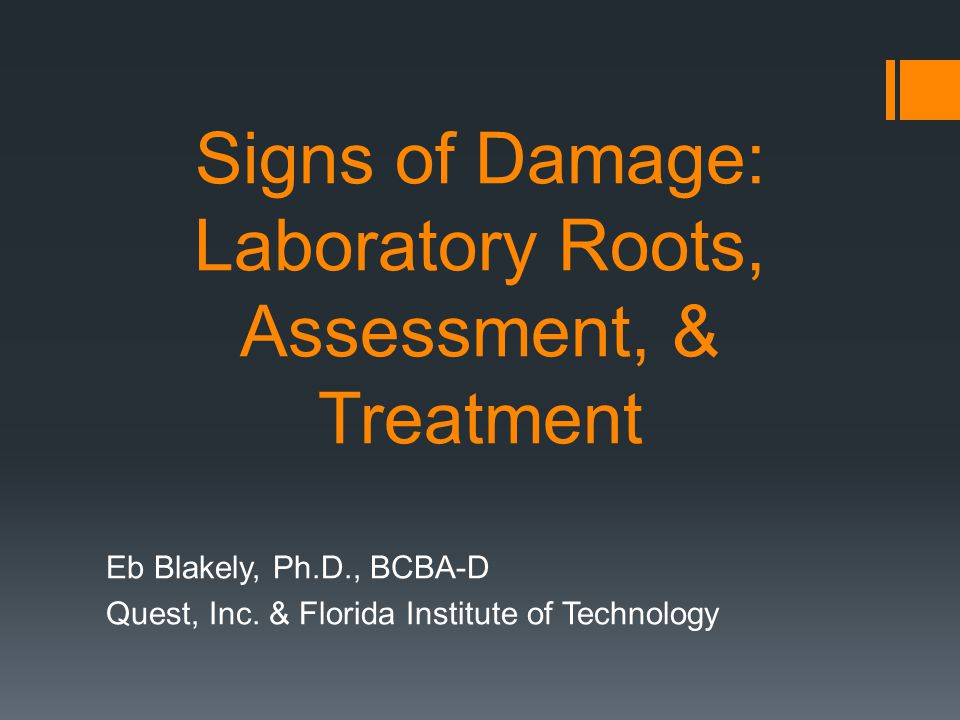 Signs of Damage: Laboratory Roots, Assessment, & Treatment Eb Blakely, Ph.D., BCBA-D Quest, Inc. & Florida Institute of Technology
