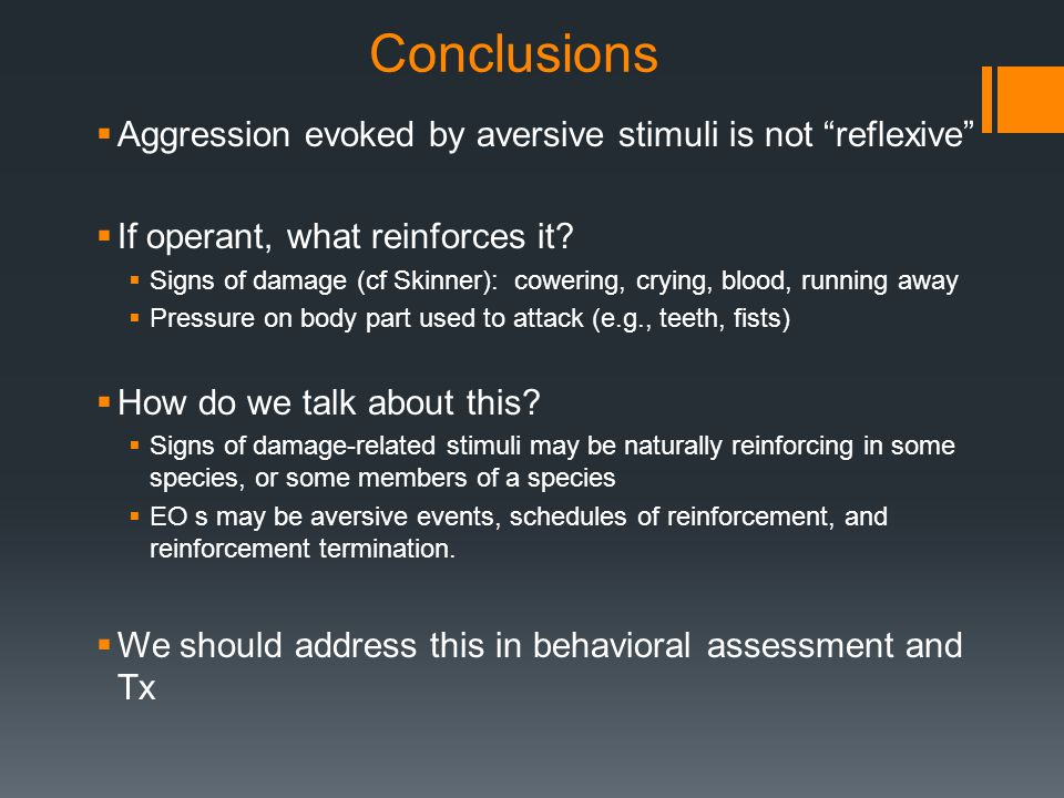 """Conclusions  Aggression evoked by aversive stimuli is not """"reflexive""""  If operant, what reinforces it?  Signs of damage (cf Skinner): cowering, cry"""