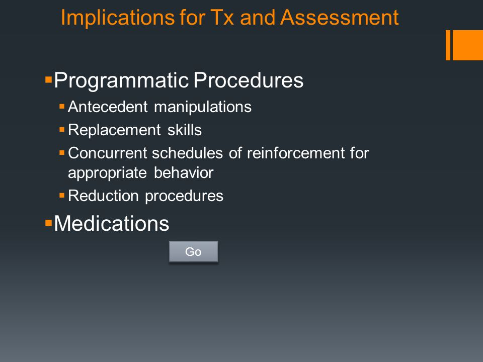 Implications for Tx and Assessment  Programmatic Procedures  Antecedent manipulations  Replacement skills  Concurrent schedules of reinforcement f