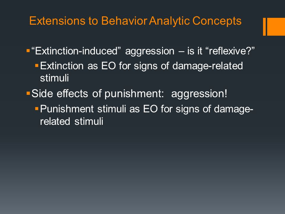 """Extensions to Behavior Analytic Concepts  """"Extinction-induced"""" aggression – is it """"reflexive?""""  Extinction as EO for signs of damage-related stimuli"""
