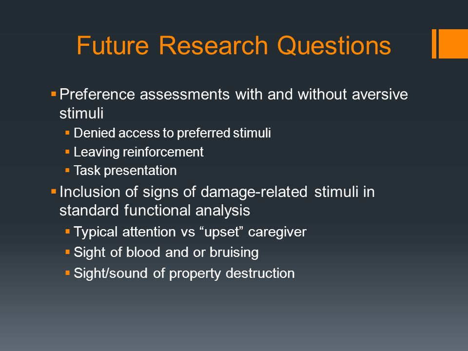 Future Research Questions  Preference assessments with and without aversive stimuli  Denied access to preferred stimuli  Leaving reinforcement  Ta