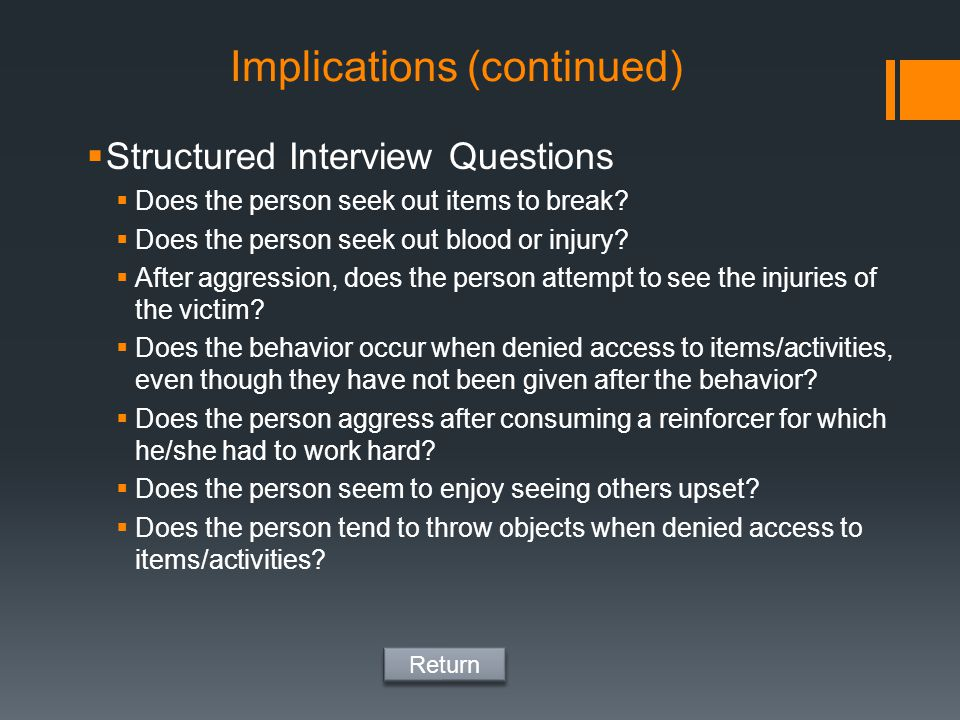 Implications (continued)  Structured Interview Questions  Does the person seek out items to break?  Does the person seek out blood or injury?  Aft