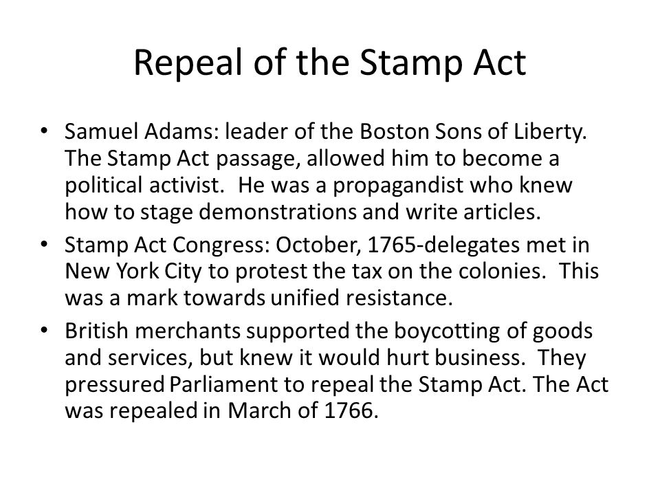 Repeal of the Stamp Act Samuel Adams: leader of the Boston Sons of Liberty.
