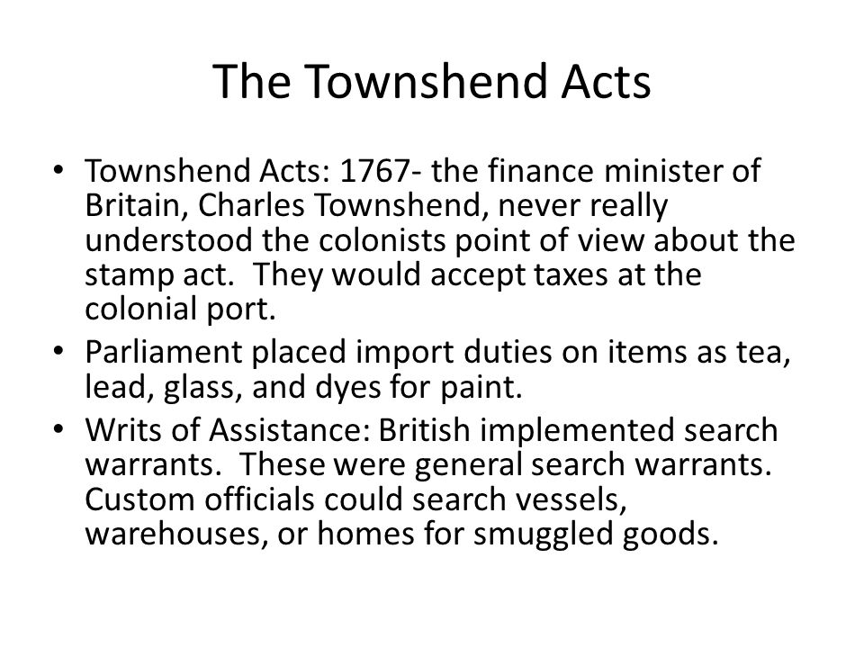 The Townshend Acts Townshend Acts: 1767- the finance minister of Britain, Charles Townshend, never really understood the colonists point of view about the stamp act.