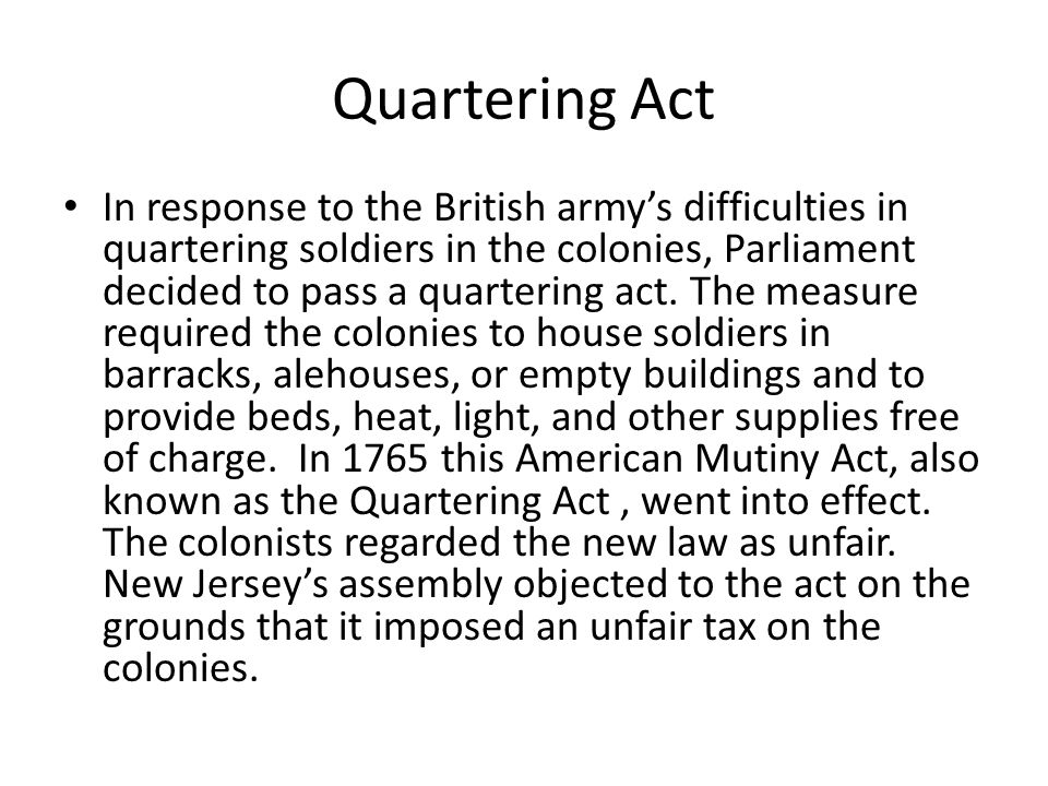 Quartering Act In response to the British army's difficulties in quartering soldiers in the colonies, Parliament decided to pass a quartering act.