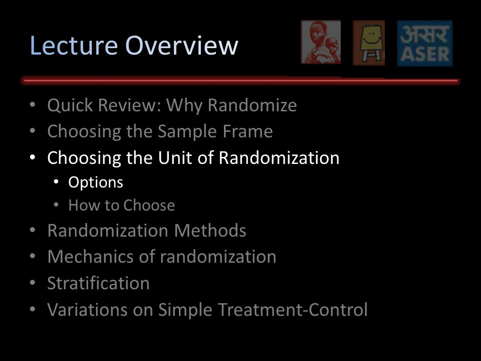 Quick Review: Why Randomize Choosing the Sample Frame Choosing the Unit of Randomization Options How to Choose Randomization Methods Mechanics of randomization Stratification Variations on Simple Treatment-Control