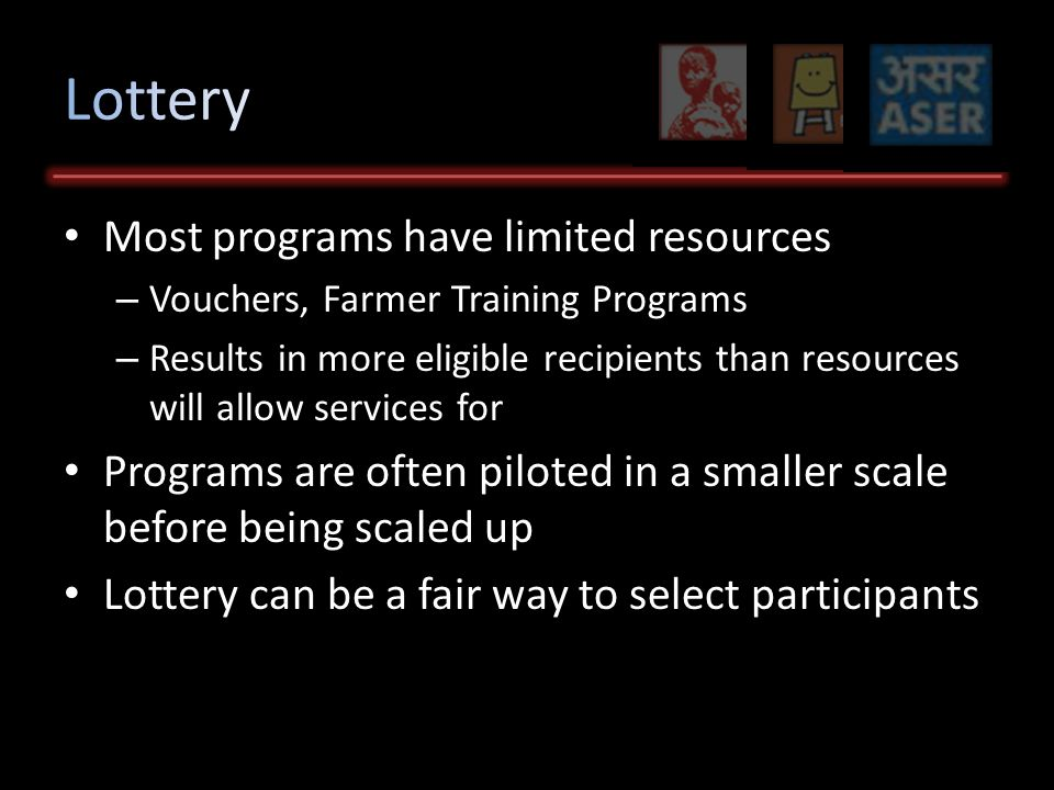 Most programs have limited resources – Vouchers, Farmer Training Programs – Results in more eligible recipients than resources will allow services for Programs are often piloted in a smaller scale before being scaled up Lottery can be a fair way to select participants