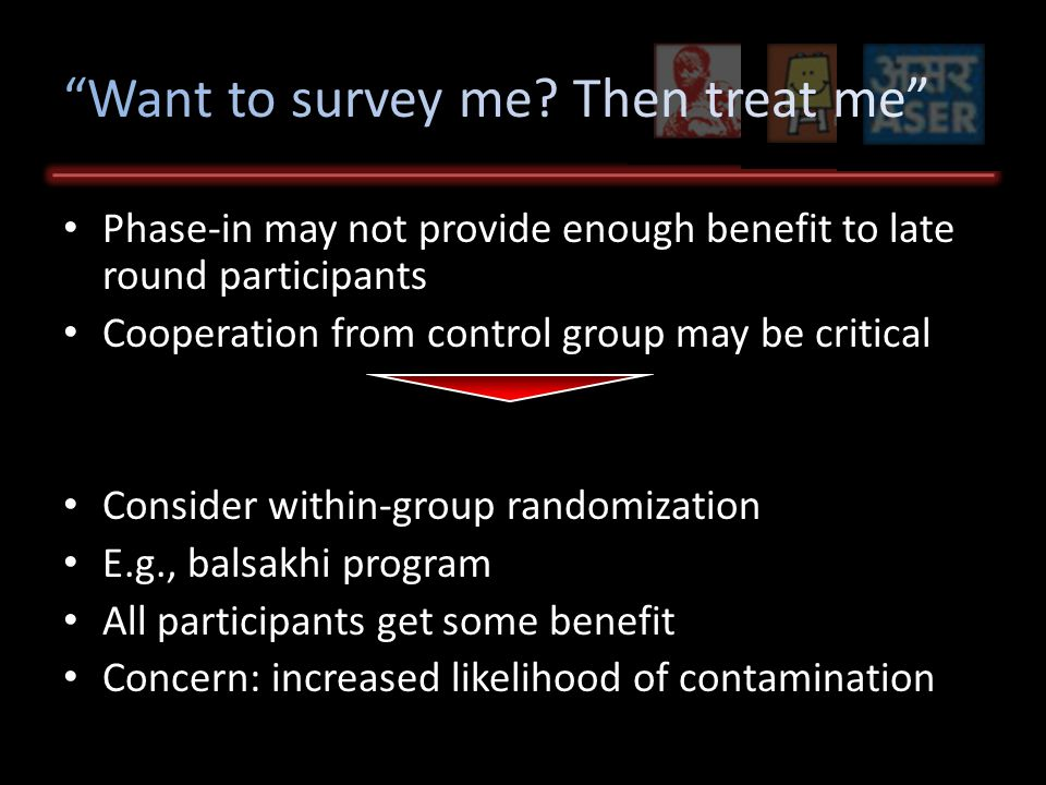 Phase-in may not provide enough benefit to late round participants Cooperation from control group may be critical Consider within-group randomization E.g., balsakhi program All participants get some benefit Concern: increased likelihood of contamination