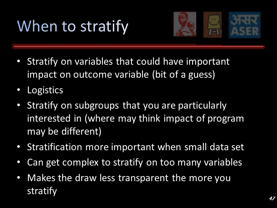 Stratify on variables that could have important impact on outcome variable (bit of a guess) Logistics Stratify on subgroups that you are particularly interested in (where may think impact of program may be different) Stratification more important when small data set Can get complex to stratify on too many variables Makes the draw less transparent the more you stratify 47