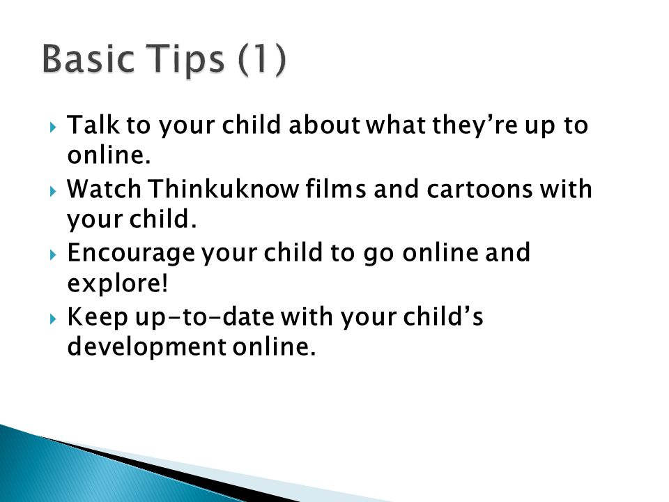  Talk to your child about what they're up to online.  Watch Thinkuknow films and cartoons with your child.  Encourage your child to go online and e