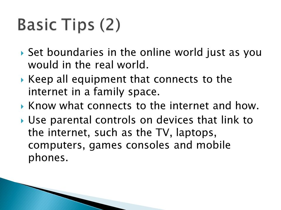  Set boundaries in the online world just as you would in the real world.  Keep all equipment that connects to the internet in a family space.  Know