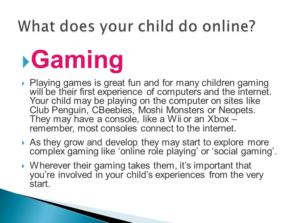  Gaming  Playing games is great fun and for many children gaming will be their first experience of computers and the internet. Your child may be pla