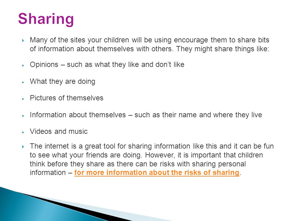  Many of the sites your children will be using encourage them to share bits of information about themselves with others. They might share things like