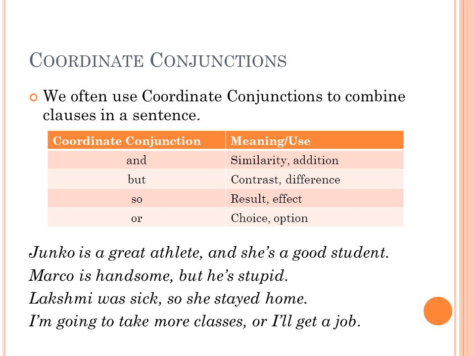 C OORDINATE C ONJUNCTIONS We often use Coordinate Conjunctions to combine clauses in a sentence.
