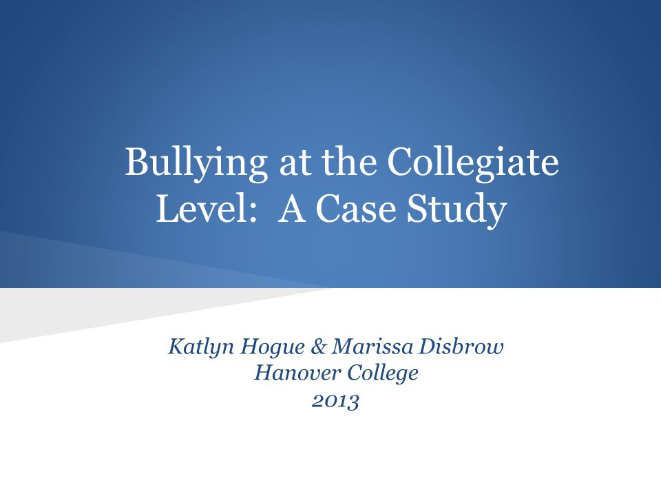 Bullying at the Collegiate Level: A Case Study Katlyn Hogue & Marissa Disbrow Hanover College 2013