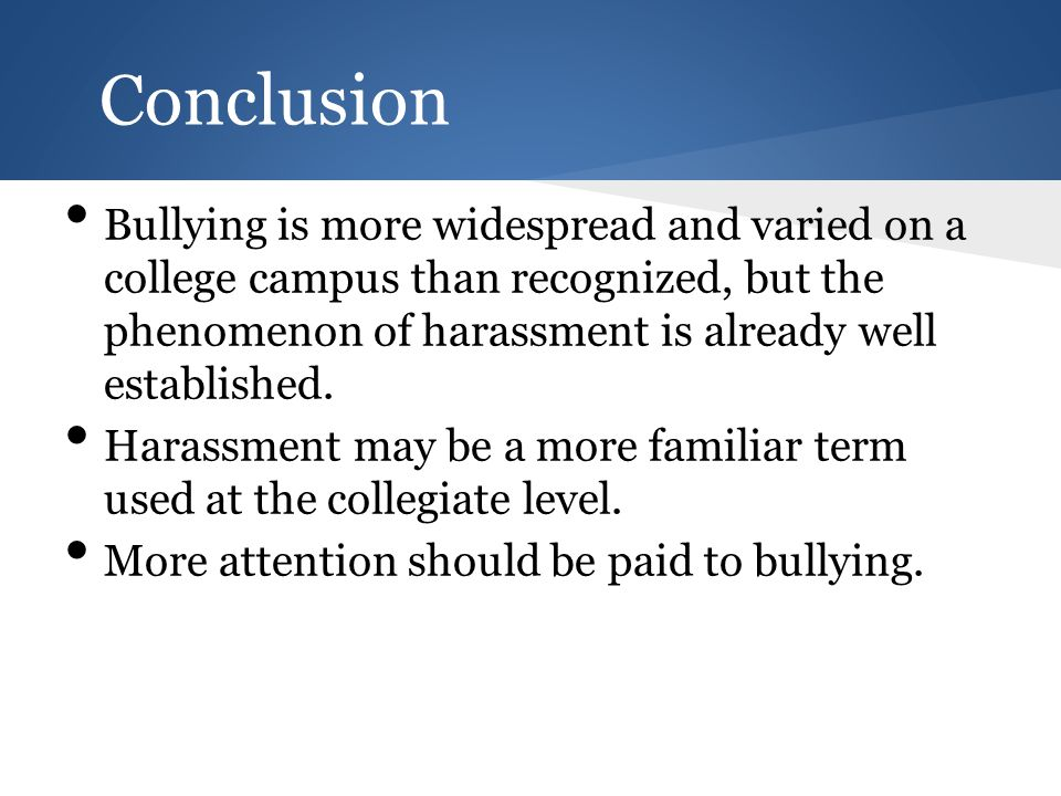 Conclusion Bullying is more widespread and varied on a college campus than recognized, but the phenomenon of harassment is already well established.