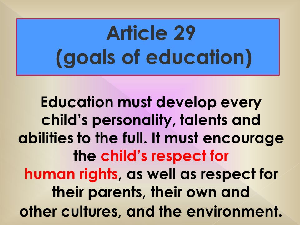 Article 29 (goals of education) Education must develop every child's personality, talents and abilities to the full.