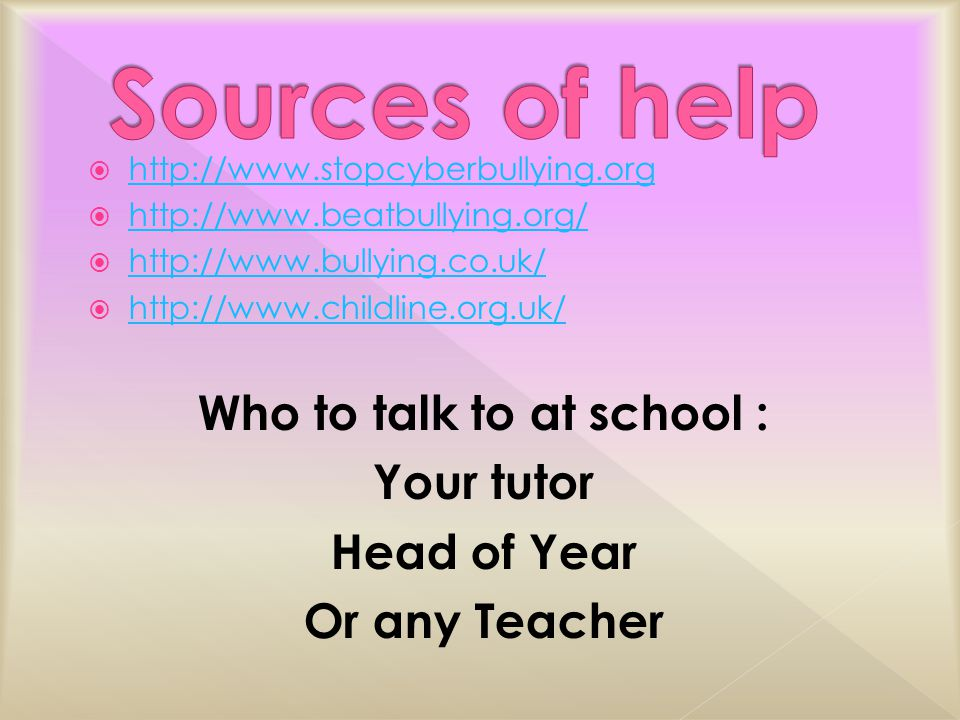                    Who to talk to at school : Your tutor Head of Year Or any Teacher