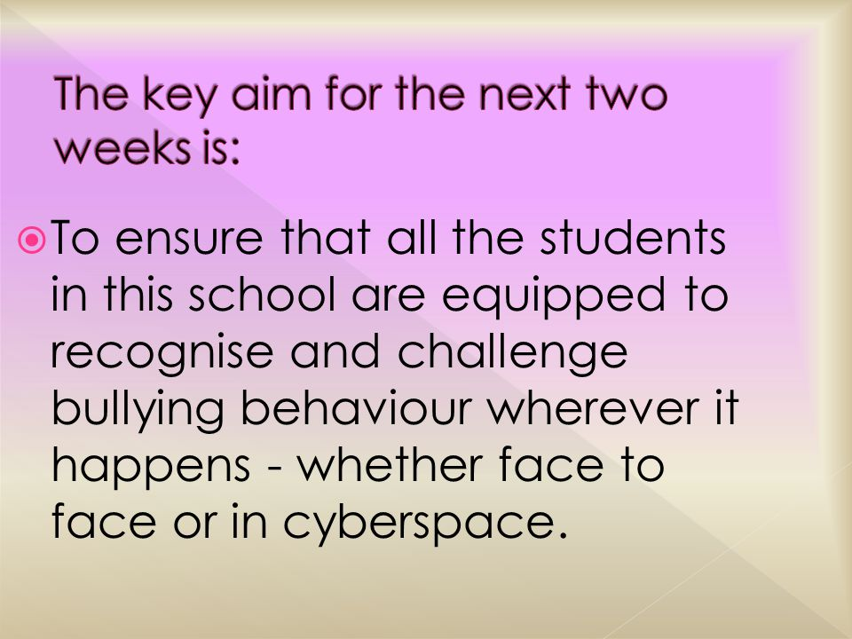  To ensure that all the students in this school are equipped to recognise and challenge bullying behaviour wherever it happens - whether face to face or in cyberspace.