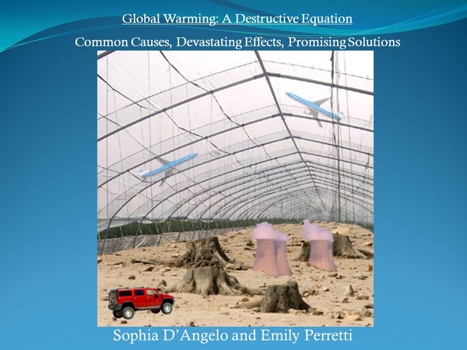 Sophia D'Angelo and Emily Perretti Global Warming: A Destructive Equation Common Causes, Devastating Effects, Promising Solutions