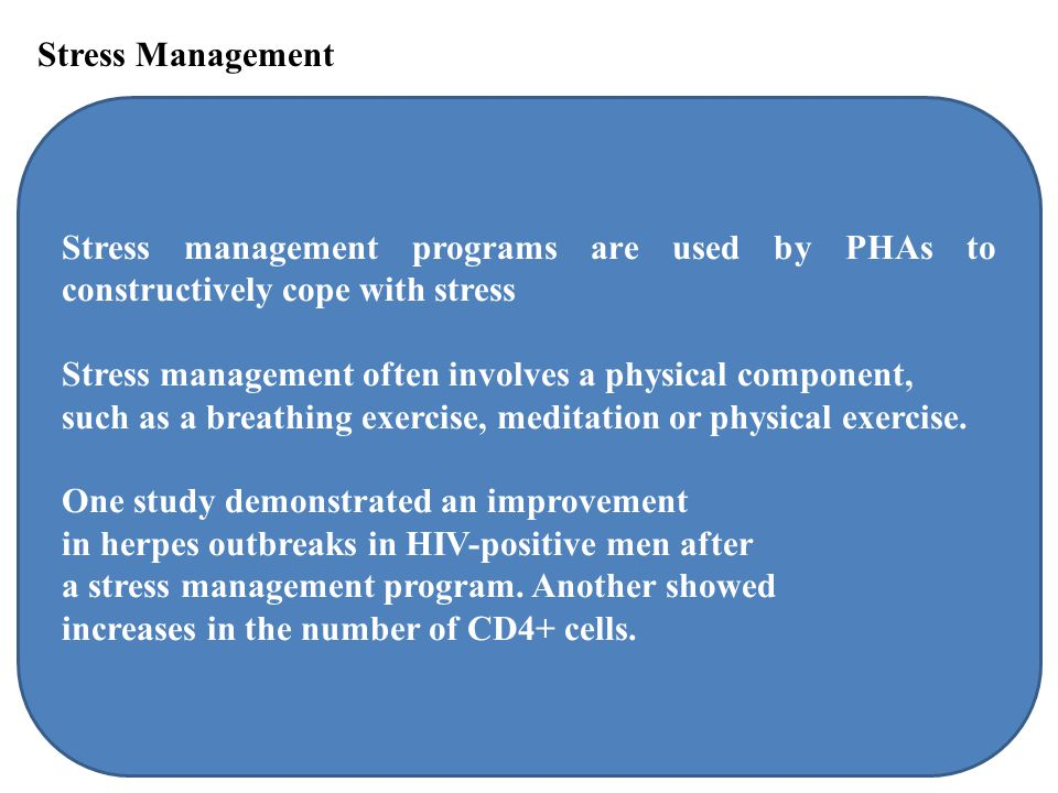 Stress Management Stress management programs are used by PHAs to constructively cope with stress Stress management often involves a physical component, such as a breathing exercise, meditation or physical exercise.