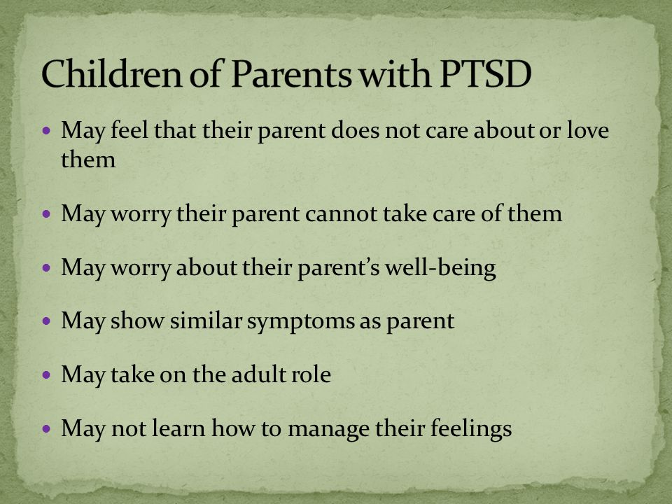 May feel that their parent does not care about or love them May worry their parent cannot take care of them May worry about their parent's well-being May show similar symptoms as parent May take on the adult role May not learn how to manage their feelings
