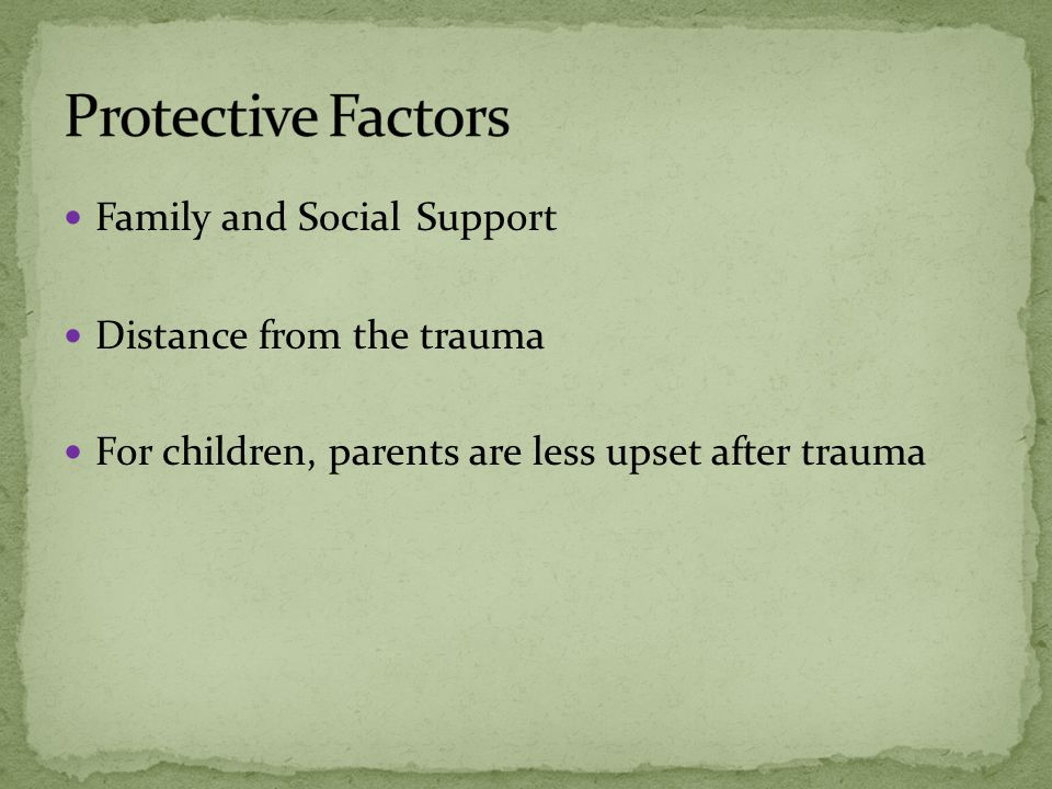 Family and Social Support Distance from the trauma For children, parents are less upset after trauma