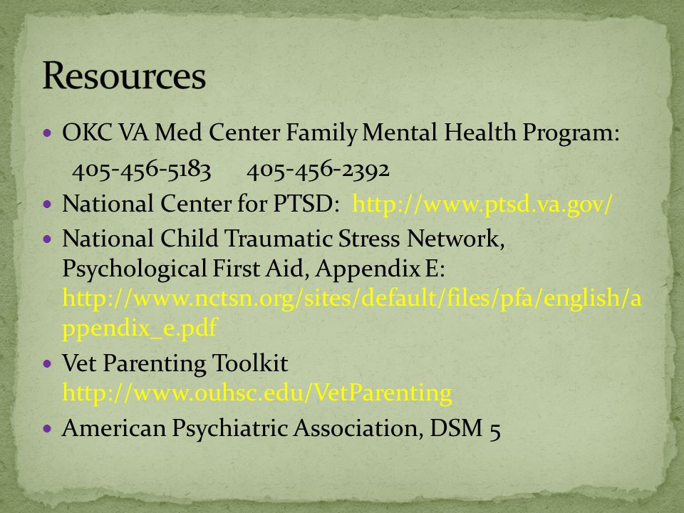 OKC VA Med Center Family Mental Health Program: 405-456-5183405-456-2392 National Center for PTSD: http://www.ptsd.va.gov/ National Child Traumatic Stress Network, Psychological First Aid, Appendix E: http://www.nctsn.org/sites/default/files/pfa/english/a ppendix_e.pdf Vet Parenting Toolkit http://www.ouhsc.edu/VetParenting American Psychiatric Association, DSM 5