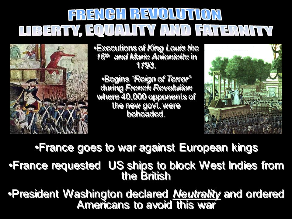 France goes to war against European kings France requested US ships to block West Indies from the British President Washington declared Neutrality and ordered Americans to avoid this war France goes to war against European kings France requested US ships to block West Indies from the British President Washington declared Neutrality and ordered Americans to avoid this war Executions of King Louis the 16 th and Marie Antoniette in 1793.